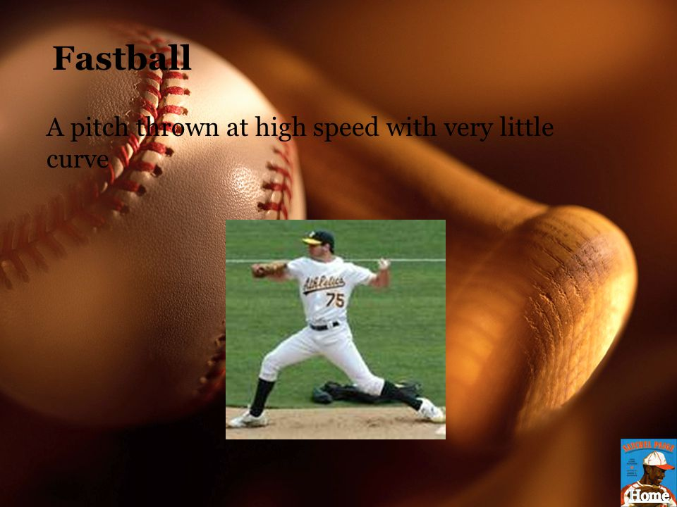 Fastball A pitch thrown at high speed with very little curve