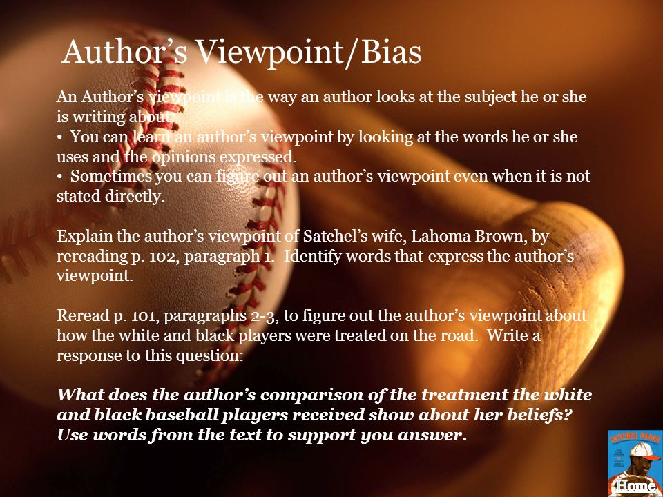 Author's Viewpoint/Bias An Author's viewpoint is the way an author looks at the subject he or she is writing about. You can learn an author's viewpoin