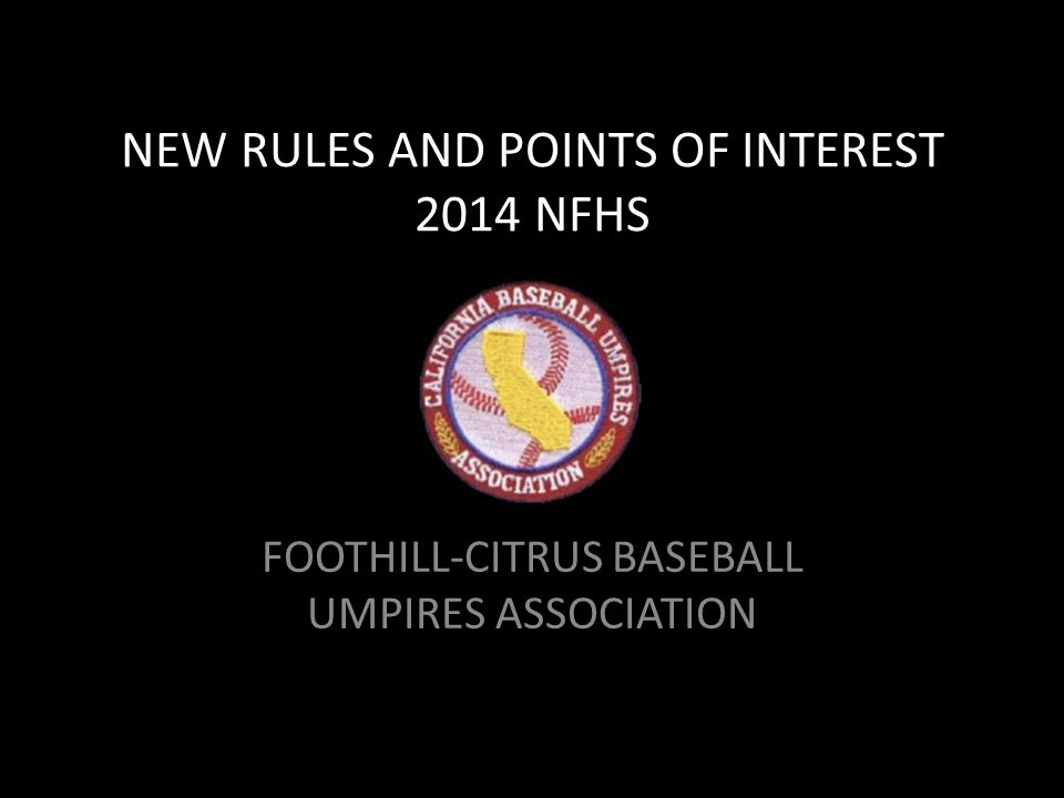 NEW RULES AND POINTS OF INTEREST 2014 NFHS FOOTHILL-CITRUS BASEBALL UMPIRES ASSOCIATION