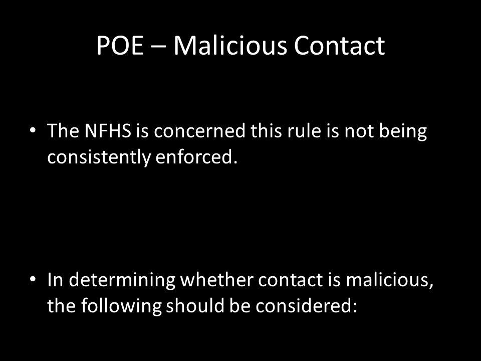 The NFHS is concerned this rule is not being consistently enforced. In determining whether contact is malicious, the following should be considered: