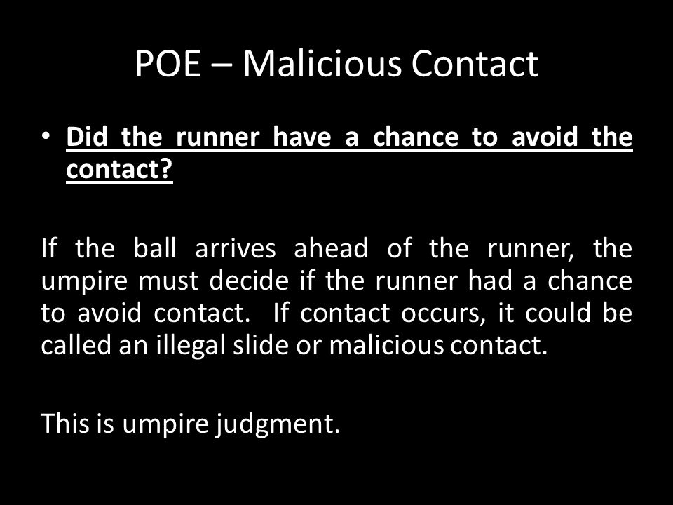 POE – Malicious Contact Did the runner have a chance to avoid the contact? If the ball arrives ahead of the runner, the umpire must decide if the runn