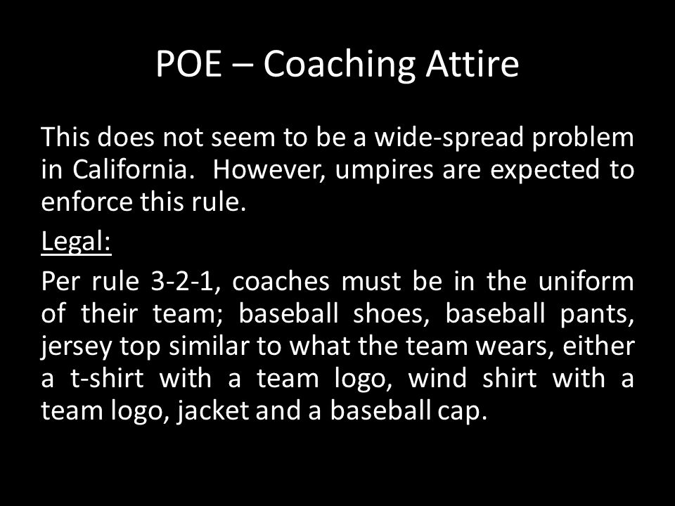 This does not seem to be a wide-spread problem in California. However, umpires are expected to enforce this rule. Legal: Per rule 3-2-1, coaches must
