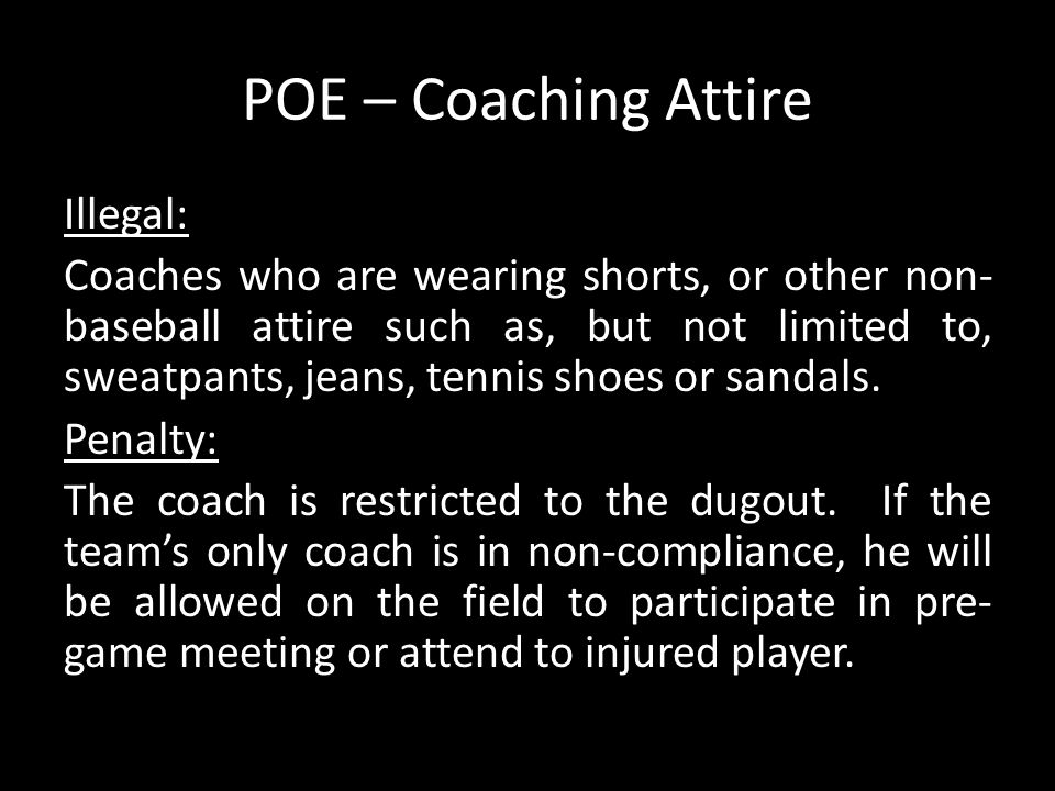 POE – Coaching Attire Illegal: Coaches who are wearing shorts, or other non- baseball attire such as, but not limited to, sweatpants, jeans, tennis sh