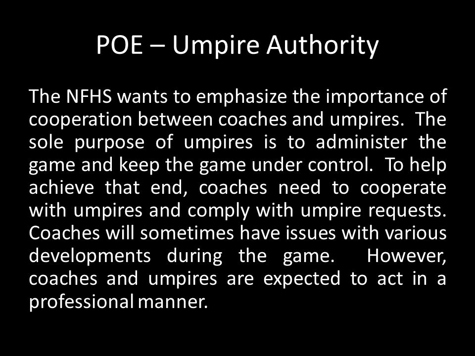 The NFHS wants to emphasize the importance of cooperation between coaches and umpires. The sole purpose of umpires is to administer the game and keep