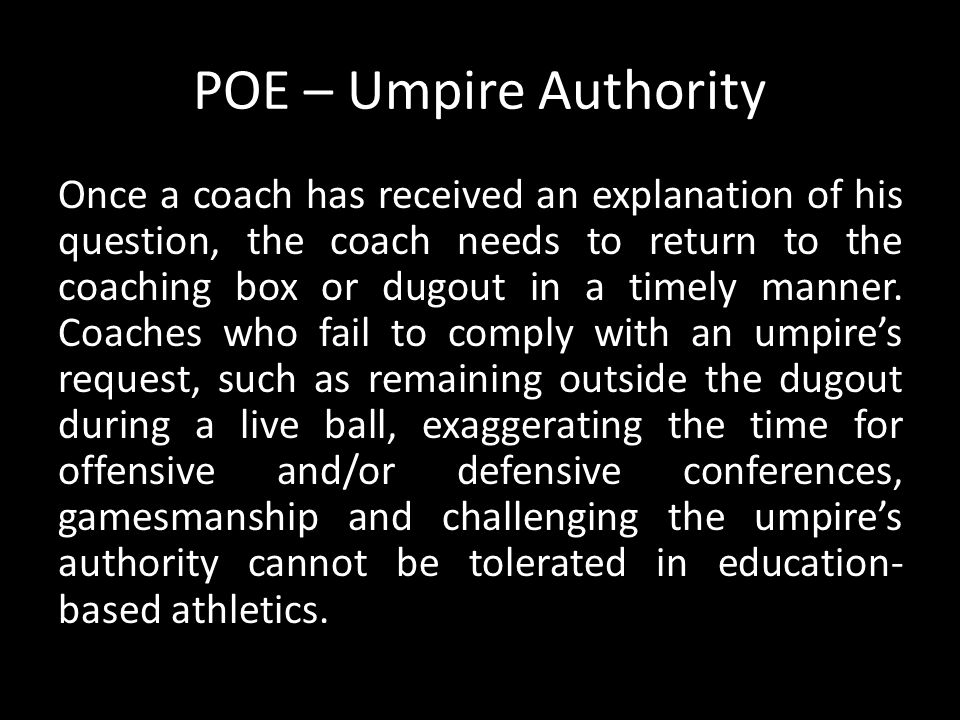 POE – Umpire Authority Once a coach has received an explanation of his question, the coach needs to return to the coaching box or dugout in a timely m