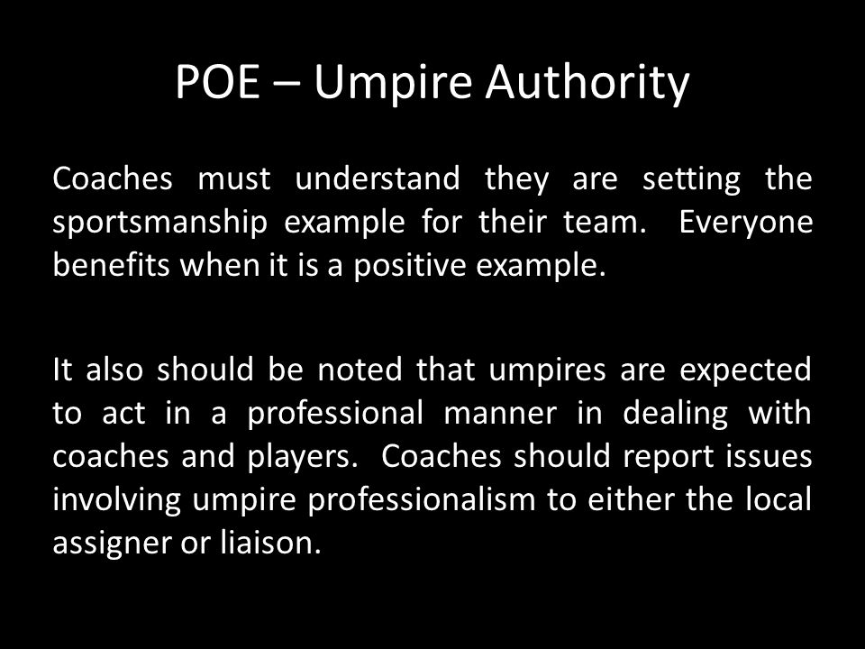 POE – Umpire Authority Coaches must understand they are setting the sportsmanship example for their team. Everyone benefits when it is a positive exam