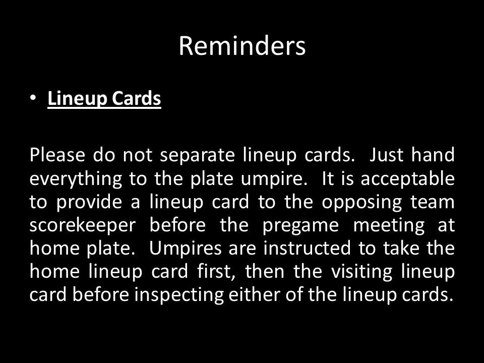 Reminders Lineup Cards Please do not separate lineup cards. Just hand everything to the plate umpire. It is acceptable to provide a lineup card to the