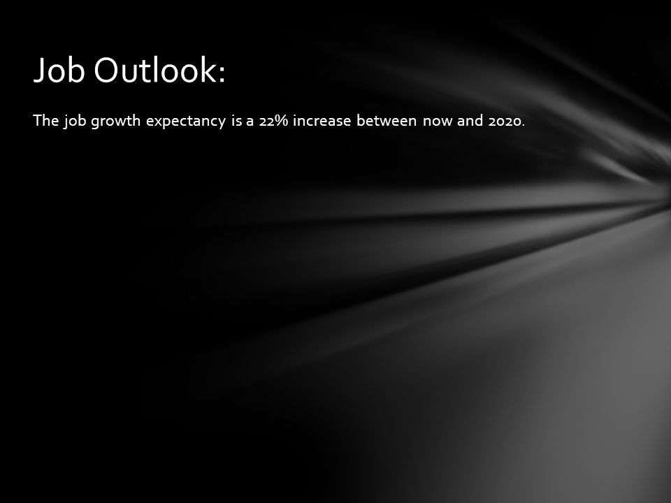 The job growth expectancy is a 22% increase between now and 2020. Job Outlook: