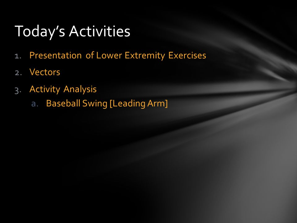 1.Presentation of Lower Extremity Exercises 2.Vectors 3.Activity Analysis a.Baseball Swing [Leading Arm] Today's Activities