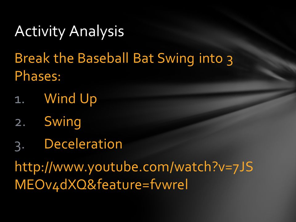 Break the Baseball Bat Swing into 3 Phases: 1.Wind Up 2.Swing 3.Deceleration http://www.youtube.com/watch?v=7JS MEOv4dXQ&feature=fvwrel Activity Analy