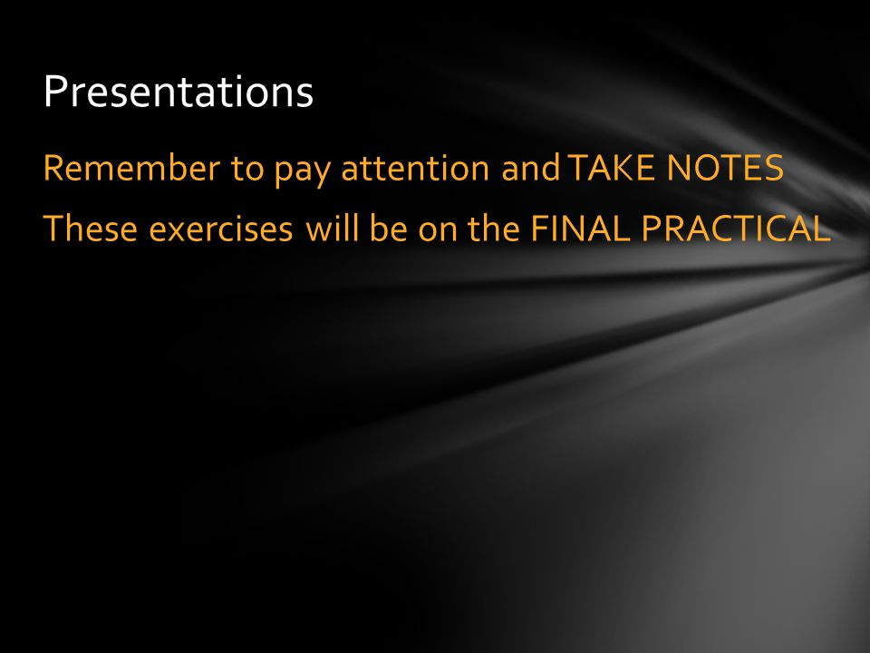 Remember to pay attention and TAKE NOTES These exercises will be on the FINAL PRACTICAL Presentations