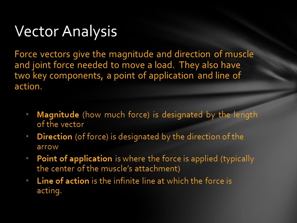 Force vectors give the magnitude and direction of muscle and joint force needed to move a load. They also have two key components, a point of applicat