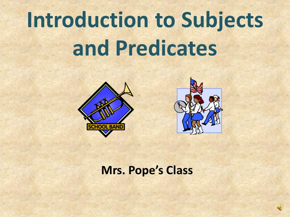 Introduction to Subjects and Predicates Mrs. Pope's Class
