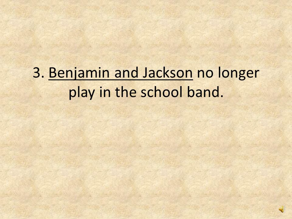 3. Benjamin and Jackson no longer play in the school band.
