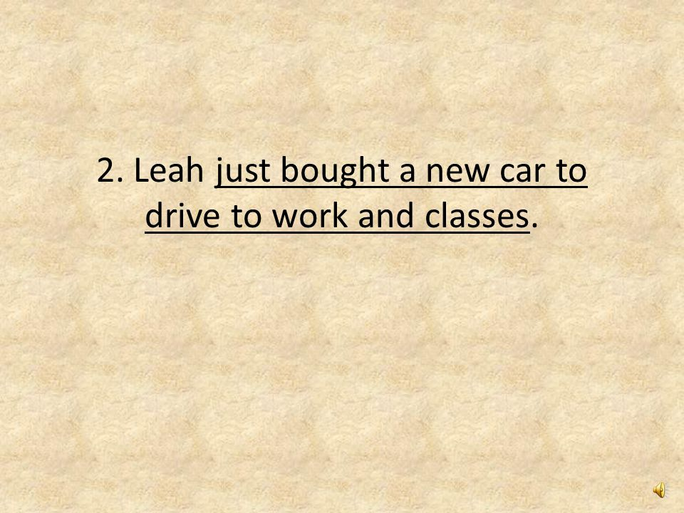 2. Leah just bought a new car to drive to work and classes.