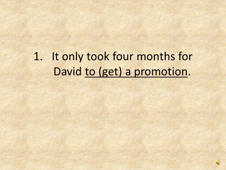1.It only took four months for David to get a promotion.