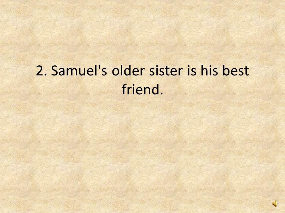 2. Samuel s older sister is his best friend.