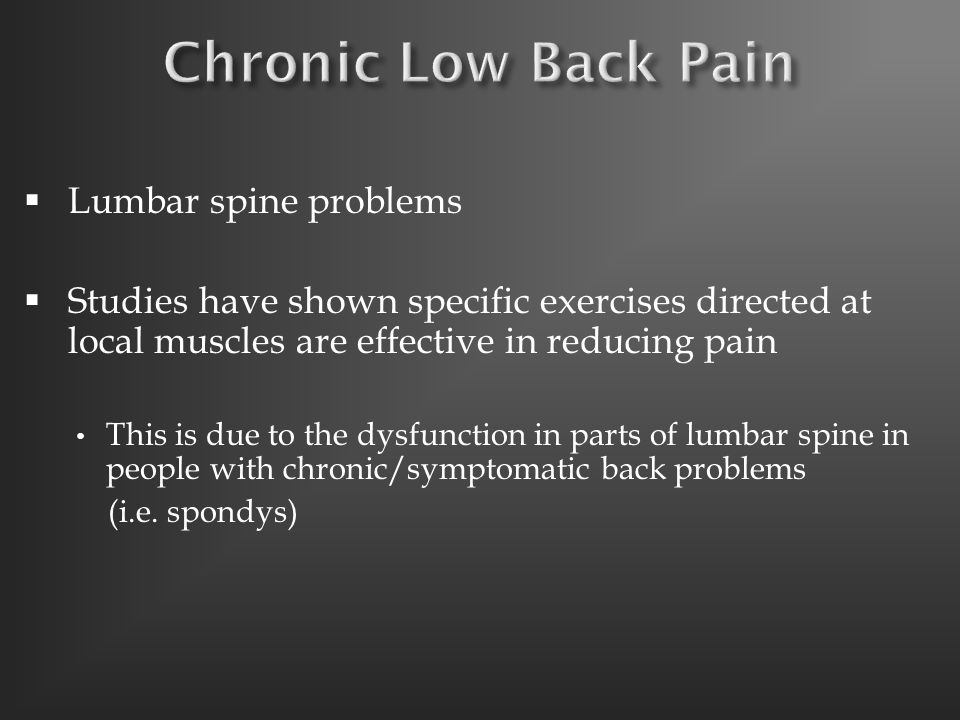  Lumbar spine problems  Studies have shown specific exercises directed at local muscles are effective in reducing pain This is due to the dysfunction in parts of lumbar spine in people with chronic/symptomatic back problems (i.e.