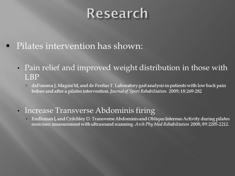  Pilates intervention has shown: Pain relief and improved weight distribution in those with LBP  daFonseca J, Magini M, and de Freitas T.