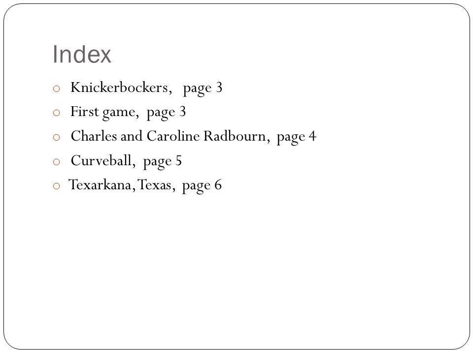 Index o Knickerbockers, page 3 o First game, page 3 o Charles and Caroline Radbourn, page 4 o Curveball, page 5 o Texarkana, Texas, page 6