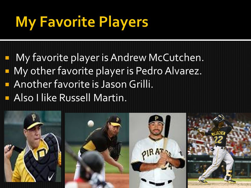  My favorite player is Andrew McCutchen.  My other favorite player is Pedro Alvarez.  Another favorite is Jason Grilli.  Also I like Russell Marti