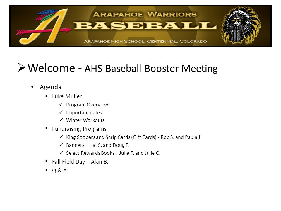  Welcome - AHS Baseball Booster Meeting Agenda  Luke Muller Program Overview Important dates Winter Workouts  Fundraising Programs King Soopers and