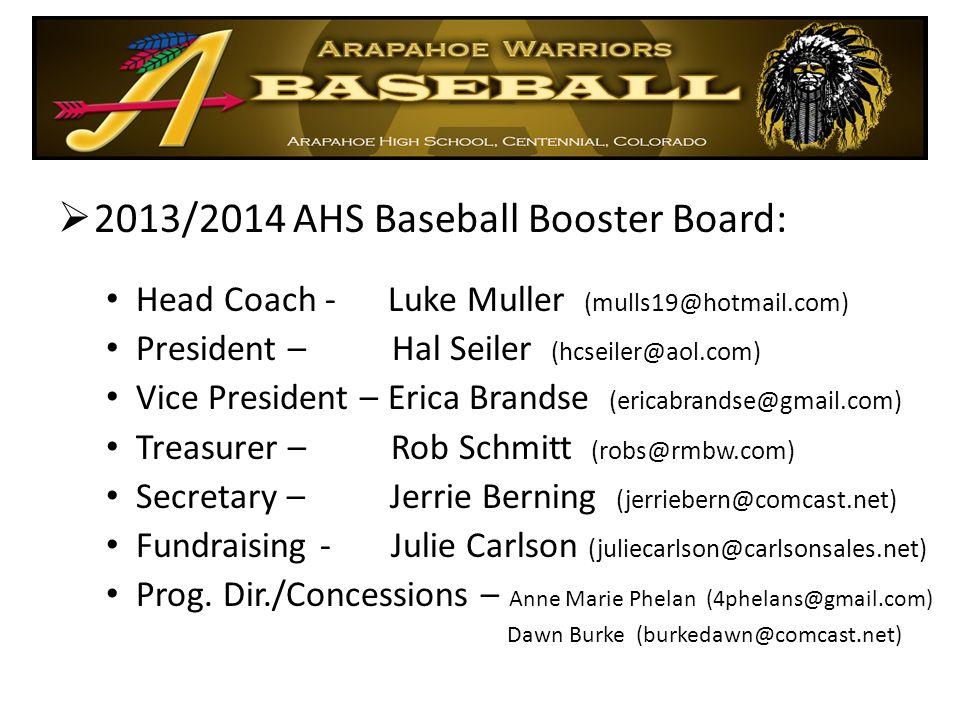  2013/2014 AHS Baseball Booster Board: Head Coach - Luke Muller (mulls19@hotmail.com) President – Hal Seiler (hcseiler@aol.com) Vice President – Erica Brandse (ericabrandse@gmail.com) Treasurer – Rob Schmitt (robs@rmbw.com) Secretary – Jerrie Berning (jerriebern@comcast.net) Fundraising - Julie Carlson (juliecarlson@carlsonsales.net) Prog.