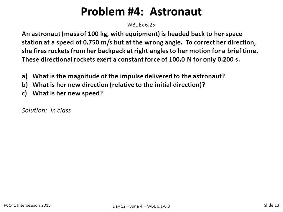 Day 12 – June 4 – WBL 6.1-6.3 Problem #4: Astronaut PC141 Intersession 2013Slide 13 WBL Ex 6.25 An astronaut (mass of 100 kg, with equipment) is heade