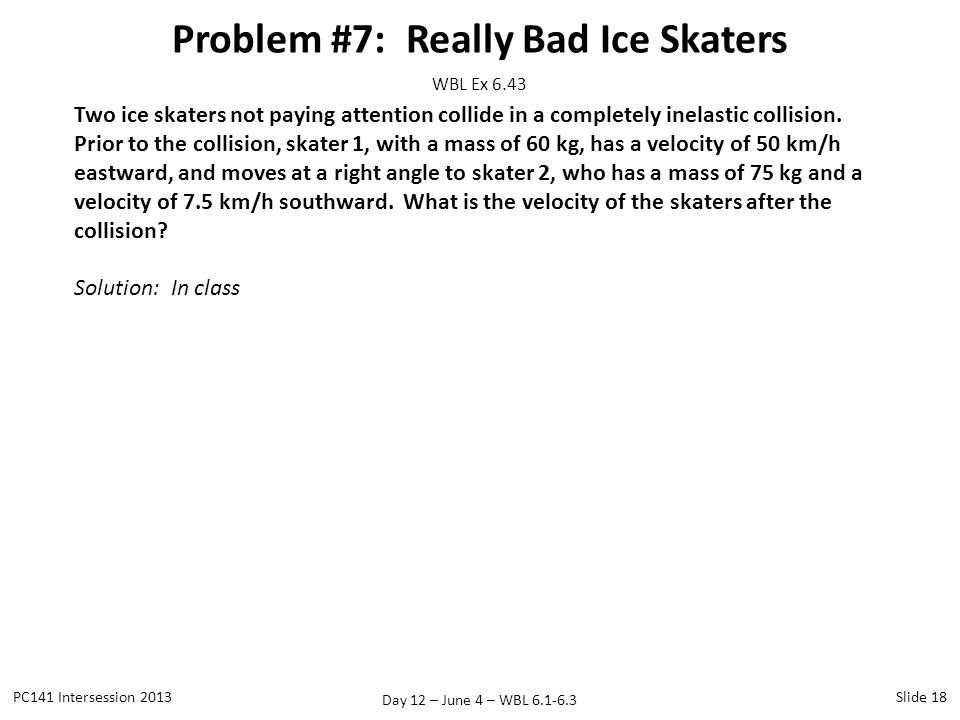 Day 12 – June 4 – WBL 6.1-6.3 Problem #7: Really Bad Ice Skaters PC141 Intersession 2013Slide 18 WBL Ex 6.43 Two ice skaters not paying attention coll