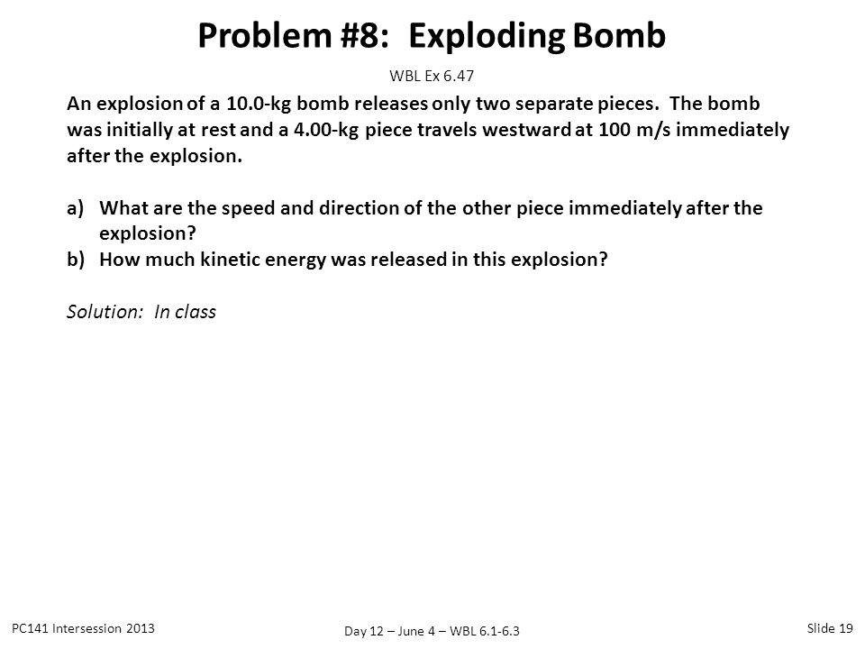 Day 12 – June 4 – WBL 6.1-6.3 Problem #8: Exploding Bomb PC141 Intersession 2013Slide 19 WBL Ex 6.47 An explosion of a 10.0-kg bomb releases only two