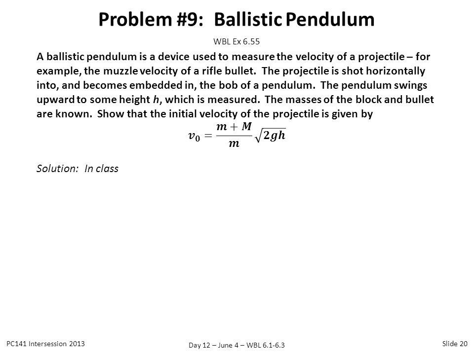 Day 12 – June 4 – WBL 6.1-6.3 Problem #9: Ballistic Pendulum PC141 Intersession 2013Slide 20 WBL Ex 6.55
