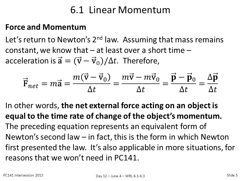 Day 12 – June 4 – WBL 6.1-6.3 Force and Momentum The preceding equation tells us that the following statements are equivalent: 1.A non-zero net force results in a non-zero acceleration 2.A non-zero net force results in a change in momentum.