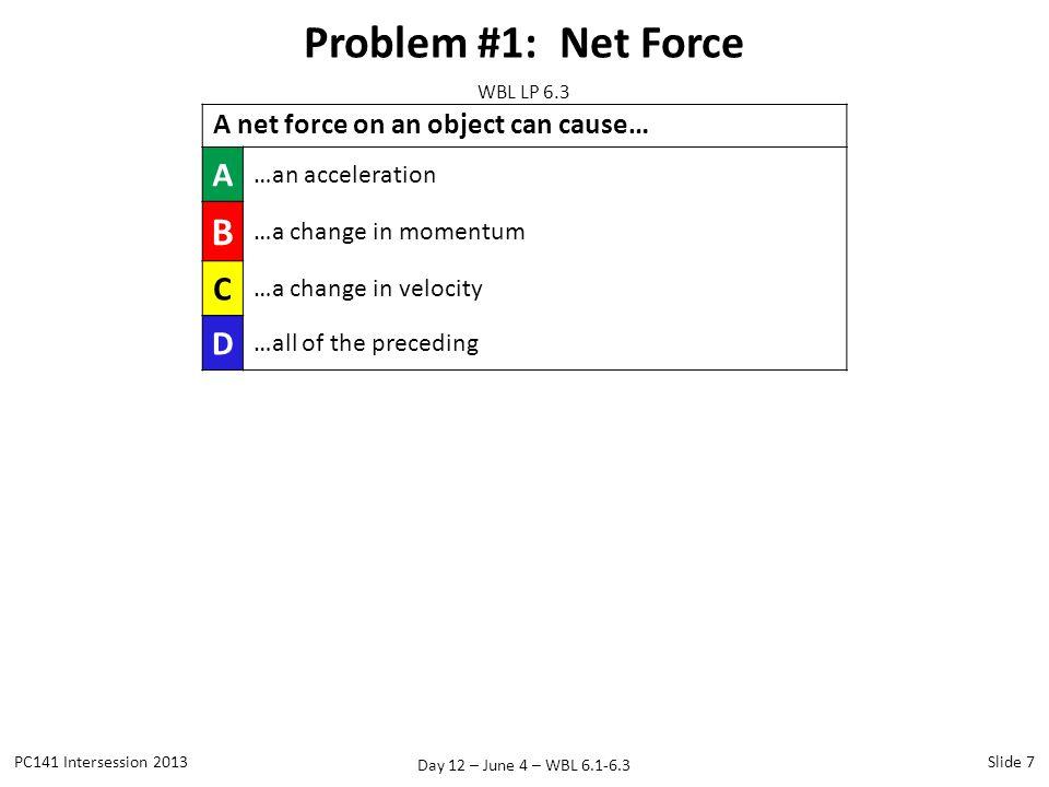 Day 12 – June 4 – WBL 6.1-6.3 Problem #1: Net Force PC141 Intersession 2013Slide 7 WBL LP 6.3 A net force on an object can cause… A …an acceleration B