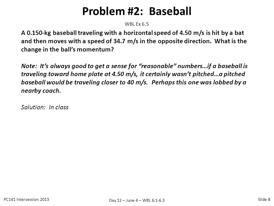 Day 12 – June 4 – WBL 6.1-6.3 Problem #2: Baseball PC141 Intersession 2013Slide 8 WBL Ex 6.5 A 0.150-kg baseball traveling with a horizontal speed of