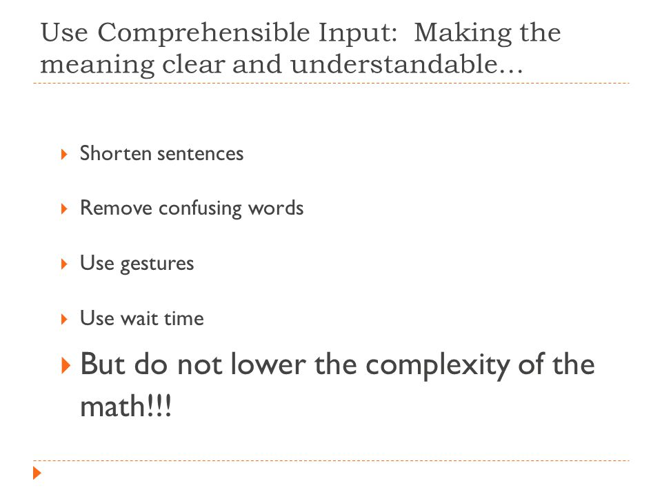 Use Comprehensible Input: Making the meaning clear and understandable…  Shorten sentences  Remove confusing words  Use gestures  Use wait time  But do not lower the complexity of the math!!!