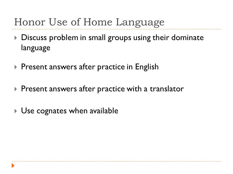 Honor Use of Home Language  Discuss problem in small groups using their dominate language  Present answers after practice in English  Present answers after practice with a translator  Use cognates when available