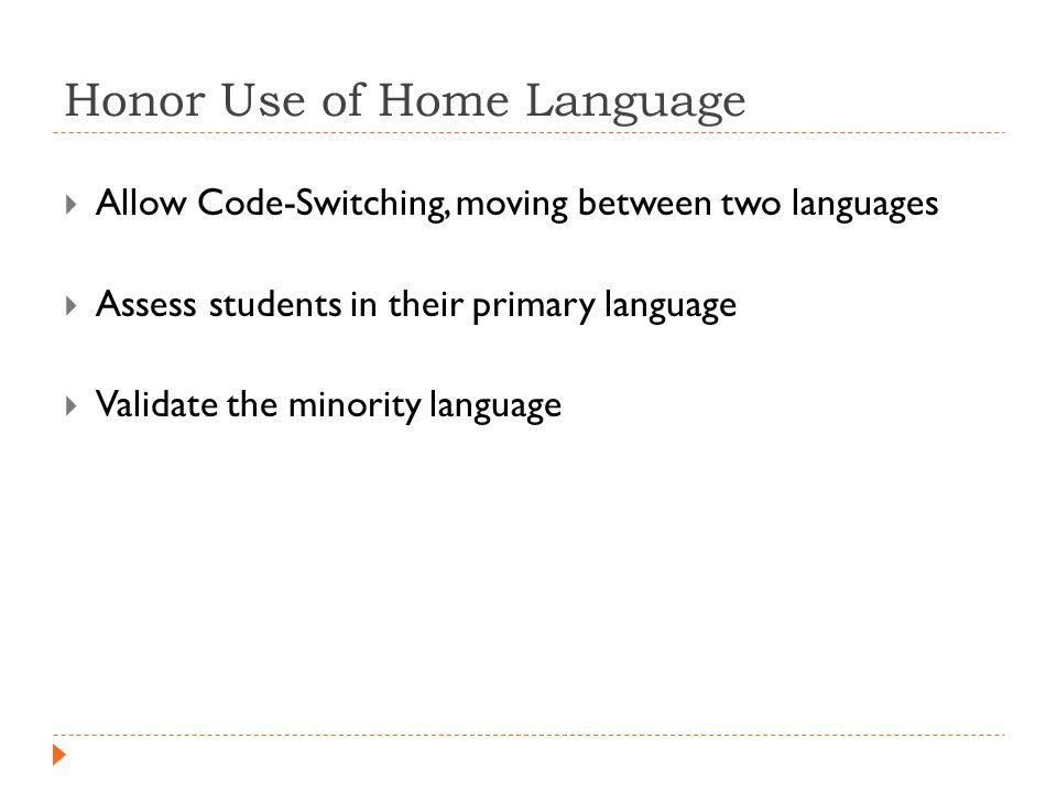 Honor Use of Home Language  Allow Code-Switching, moving between two languages  Assess students in their primary language  Validate the minority language