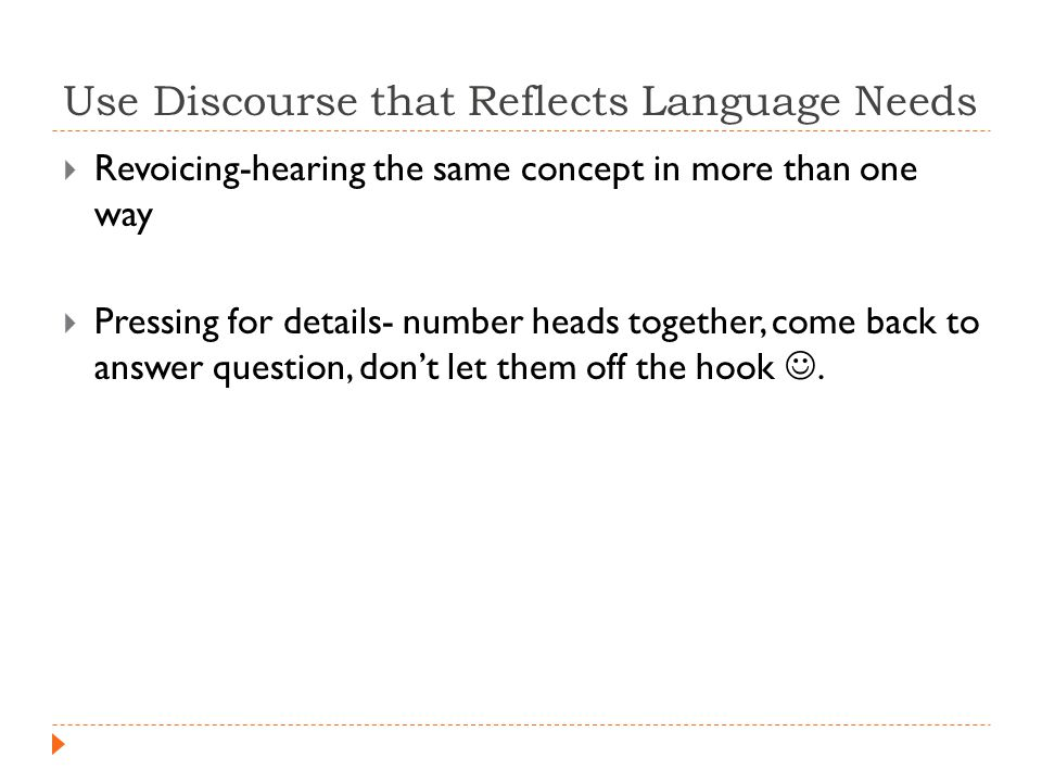 Use Discourse that Reflects Language Needs  Revoicing-hearing the same concept in more than one way  Pressing for details- number heads together, come back to answer question, don't let them off the hook.