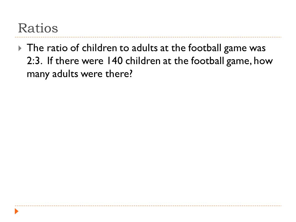 Ratios  The ratio of children to adults at the football game was 2:3.