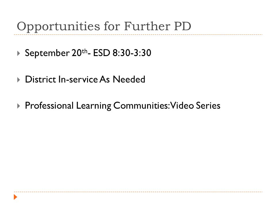 Opportunities for Further PD  September 20 th - ESD 8:30-3:30  District In-service As Needed  Professional Learning Communities: Video Series