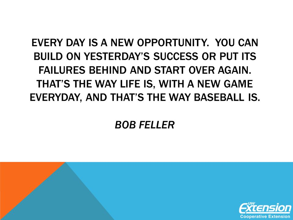 EVERY DAY IS A NEW OPPORTUNITY.