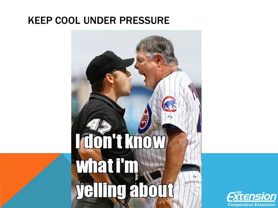 KEEP COOL UNDER PRESSURE