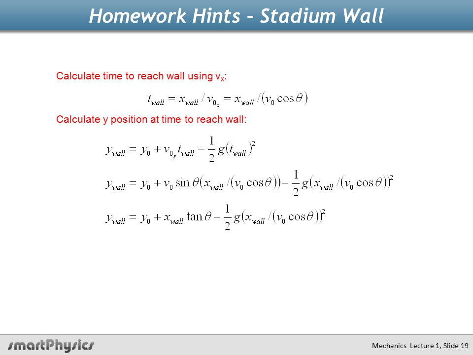 Homework Hints – Stadium Wall Mechanics Lecture 1, Slide 19 Calculate time to reach wall using v x : Calculate y position at time to reach wall: