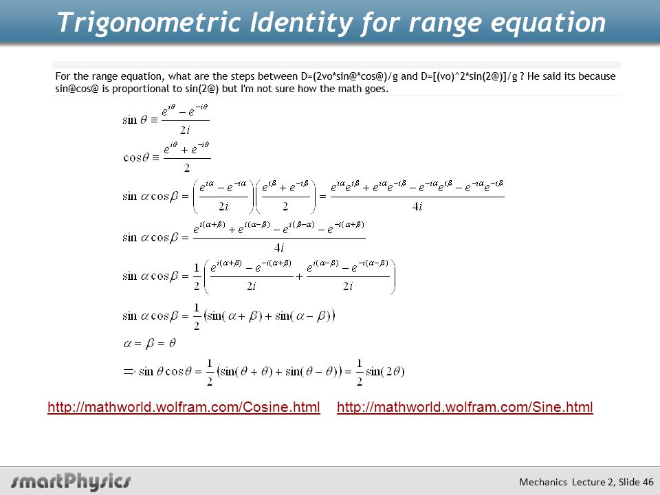 Trigonometric Identity for range equation Mechanics Lecture 2, Slide 46 http://mathworld.wolfram.com/Cosine.html http://mathworld.wolfram.com/Sine.html