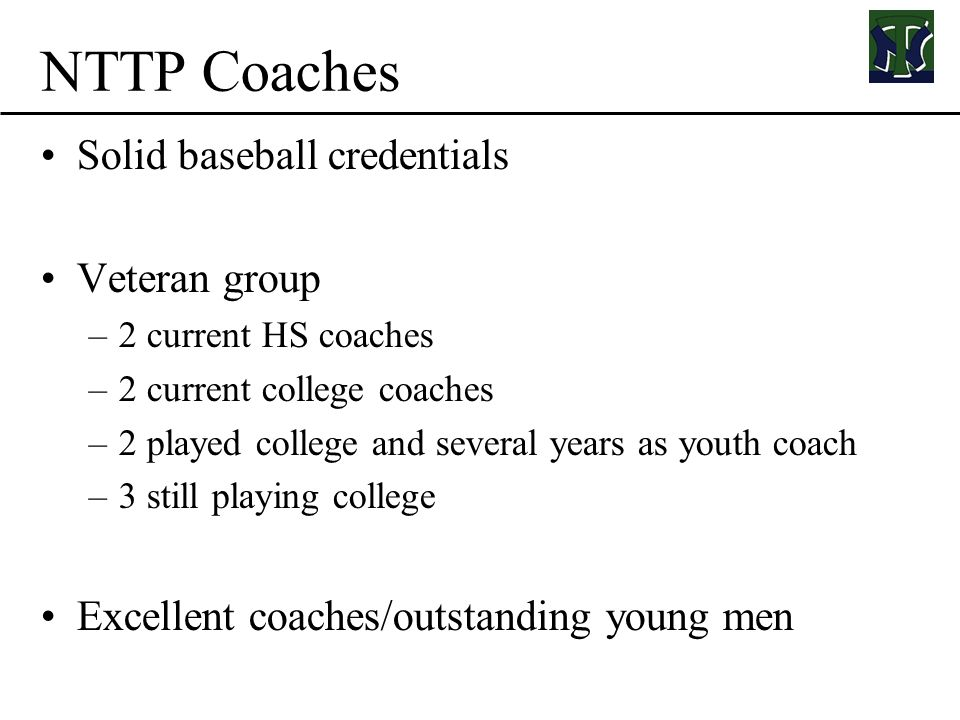 NTTP Coaches Solid baseball credentials Veteran group –2 current HS coaches –2 current college coaches –2 played college and several years as youth coach –3 still playing college Excellent coaches/outstanding young men