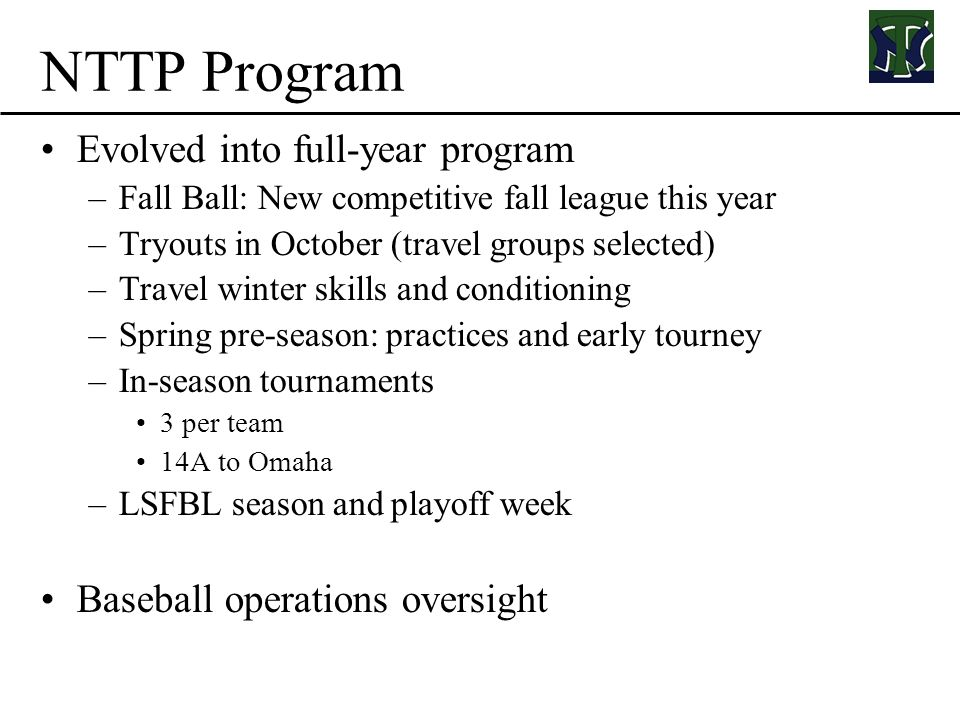 NTTP Program Evolved into full-year program –Fall Ball: New competitive fall league this year –Tryouts in October (travel groups selected) –Travel winter skills and conditioning –Spring pre-season: practices and early tourney –In-season tournaments 3 per team 14A to Omaha –LSFBL season and playoff week Baseball operations oversight