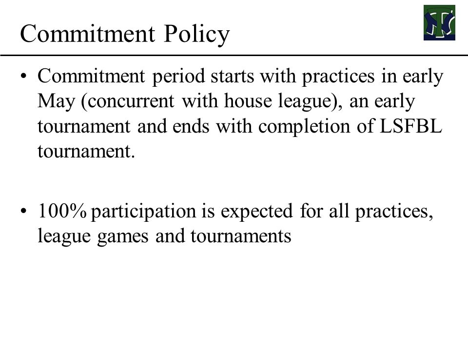 Commitment Policy Commitment period starts with practices in early May (concurrent with house league), an early tournament and ends with completion of LSFBL tournament.