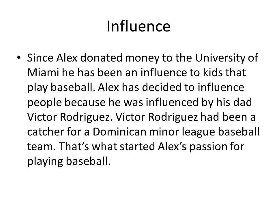 Influence Since Alex donated money to the University of Miami he has been an influence to kids that play baseball.