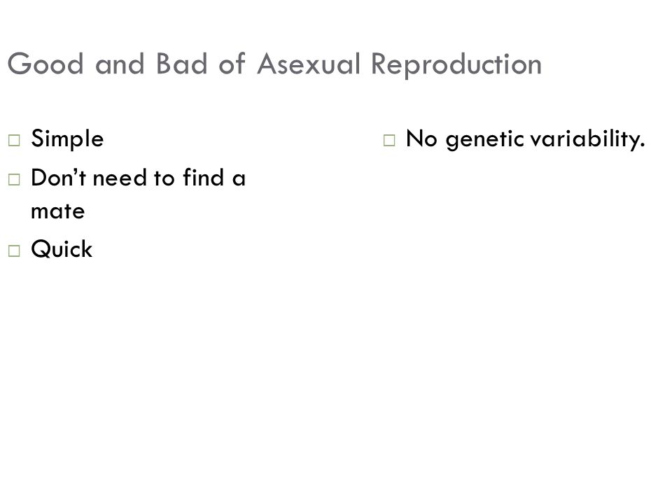 Good and Bad of Asexual Reproduction  Simple  Don't need to find a mate  Quick  No genetic variability.