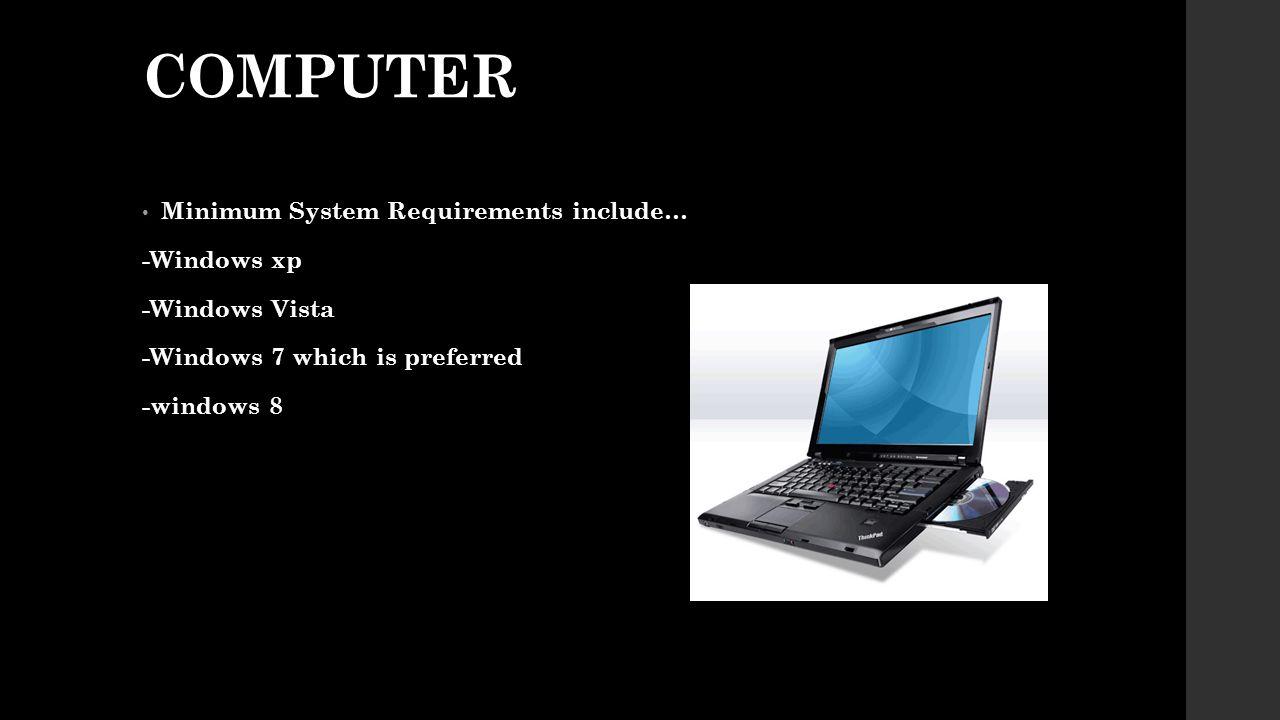 COMPUTER Minimum System Requirements include… -Windows xp -Windows Vista -Windows 7 which is preferred -windows 8